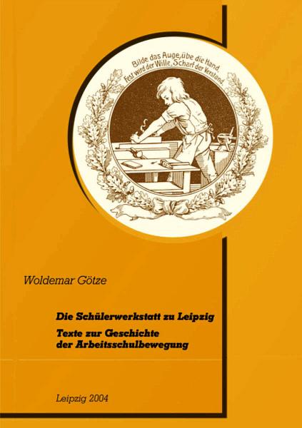 Die Schülerwerkstatt zu Leipzig. Texte zur Geschichte der Arbeitsschulbewegung